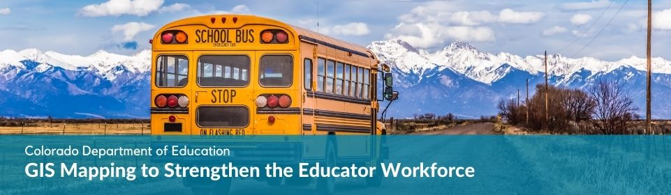 Colorado Department of Education: GIS Mapping to Strengthen the Educator Workforce