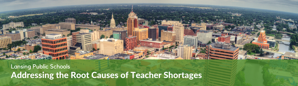 Lansing Public Schools - Addressing the Root Causes of Teacher Shortages