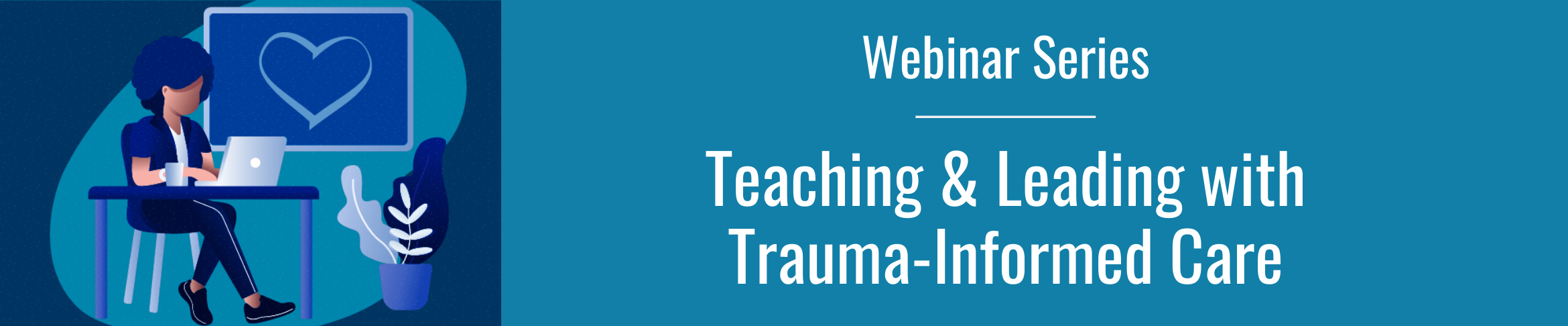 Teaching and Leading with Trauma-Informed Care Webinar Series